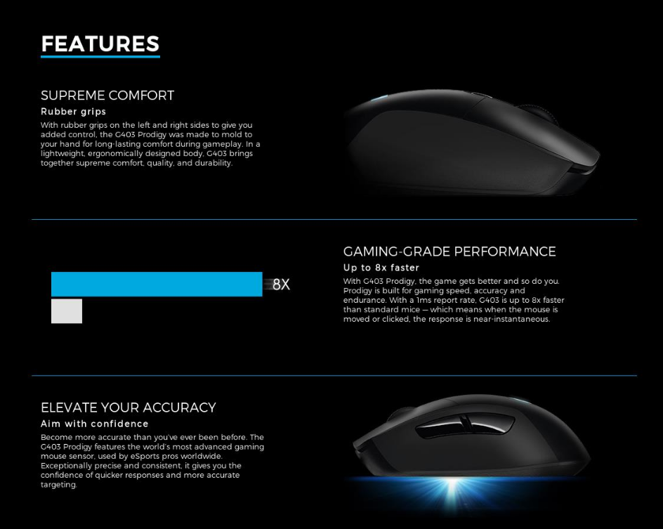 2c546928de3 ... G403 Prodigy also has an onboard memory so you can take your settings  with you wherever you go. With G403 Prodigy, the game gets better and so do  you.